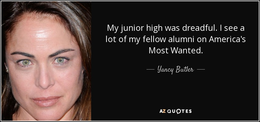My junior high was dreadful. I see a lot of my fellow alumni on America's Most Wanted. - Yancy Butler