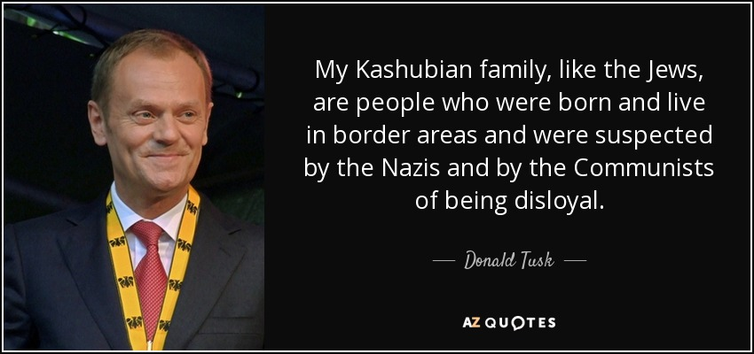 My Kashubian family, like the Jews, are people who were born and live in border areas and were suspected by the Nazis and by the Communists of being disloyal. - Donald Tusk