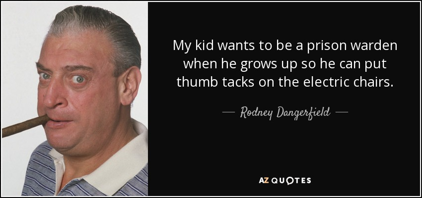 My kid wants to be a prison warden when he grows up so he can put thumb tacks on the electric chairs. - Rodney Dangerfield