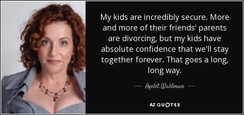 My kids are incredibly secure. More and more of their friends' parents are divorcing, but my kids have absolute confidence that we'll stay together forever. That goes a long, long way. - Ayelet Waldman