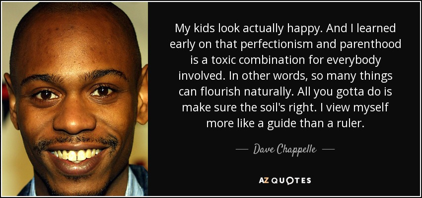 My kids look actually happy. And I learned early on that perfectionism and parenthood is a toxic combination for everybody involved. In other words, so many things can flourish naturally. All you gotta do is make sure the soil's right. I view myself more like a guide than a ruler. - Dave Chappelle