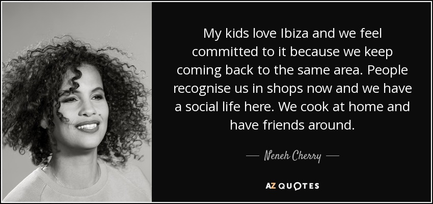 My kids love Ibiza and we feel committed to it because we keep coming back to the same area. People recognise us in shops now and we have a social life here. We cook at home and have friends around. - Neneh Cherry