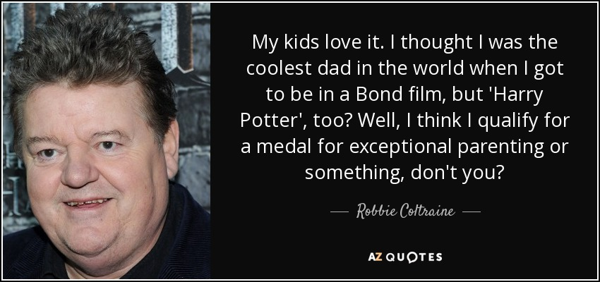 My kids love it. I thought I was the coolest dad in the world when I got to be in a Bond film, but 'Harry Potter', too? Well, I think I qualify for a medal for exceptional parenting or something, don't you? - Robbie Coltraine