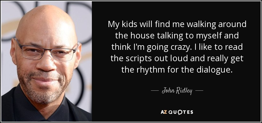 My kids will find me walking around the house talking to myself and think I'm going crazy. I like to read the scripts out loud and really get the rhythm for the dialogue. - John Ridley