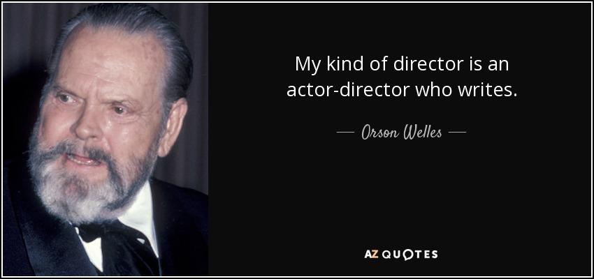 My kind of director is an actor-director who writes. - Orson Welles