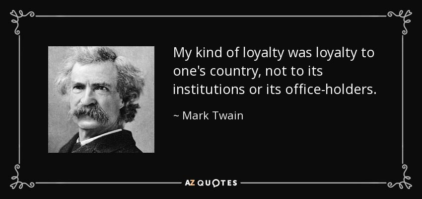 My kind of loyalty was loyalty to one's country, not to its institutions or its office-holders. - Mark Twain