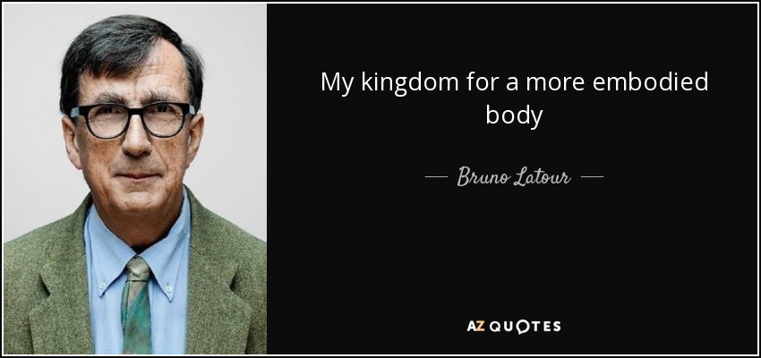 My kingdom for a more embodied body - Bruno Latour