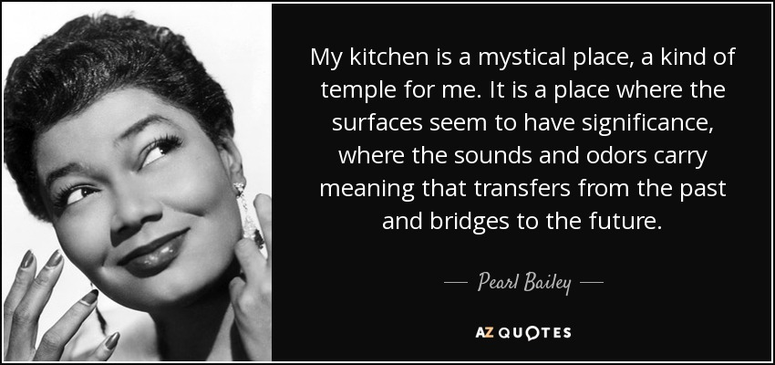 My kitchen is a mystical place, a kind of temple for me. It is a place where the surfaces seem to have significance, where the sounds and odors carry meaning that transfers from the past and bridges to the future. - Pearl Bailey