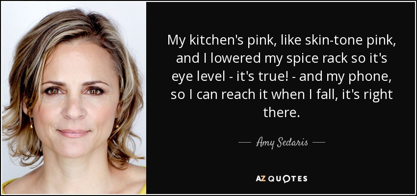 My kitchen's pink, like skin-tone pink, and I lowered my spice rack so it's eye level - it's true! - and my phone, so I can reach it when I fall, it's right there. - Amy Sedaris