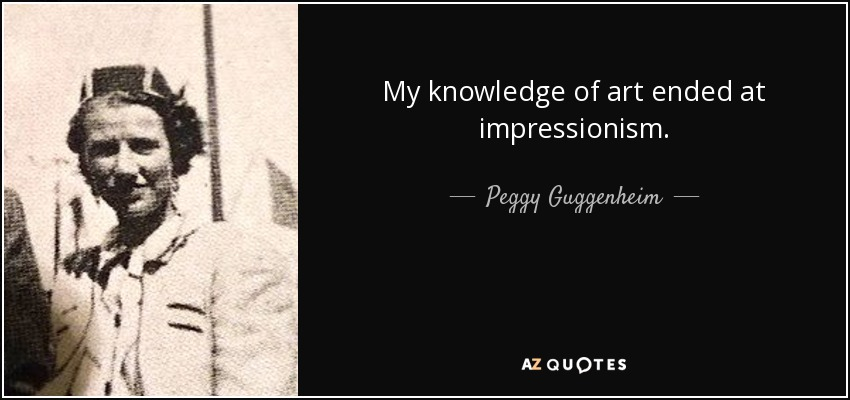 My knowledge of art ended at impressionism. - Peggy Guggenheim