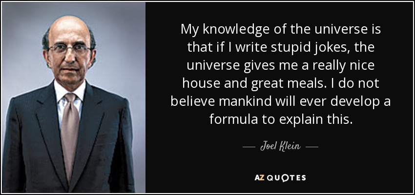 My knowledge of the universe is that if I write stupid jokes, the universe gives me a really nice house and great meals. I do not believe mankind will ever develop a formula to explain this. - Joel Klein