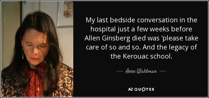 My last bedside conversation in the hospital just a few weeks before Allen Ginsberg died was 'please take care of so and so. And the legacy of the Kerouac school. - Anne Waldman
