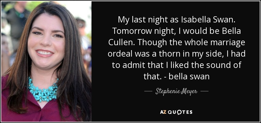 My last night as Isabella Swan. Tomorrow night, I would be Bella Cullen. Though the whole marriage ordeal was a thorn in my side, I had to admit that I liked the sound of that. - bella swan - Stephenie Meyer
