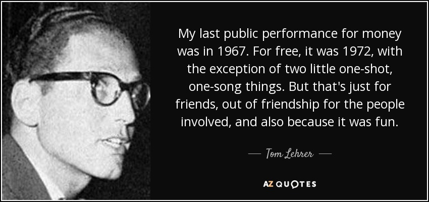 Tom Lehrer quote: My last public performance for money was