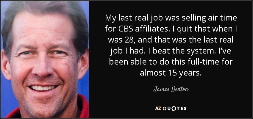 My last real job was selling air time for CBS affiliates. I quit that when I was 28, and that was the last real job I had. I beat the system. I've been able to do this full-time for almost 15 years. - James Denton