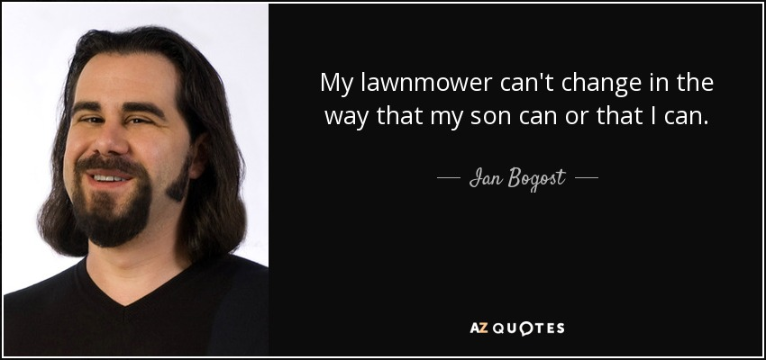 My lawnmower can't change in the way that my son can or that I can. - Ian Bogost