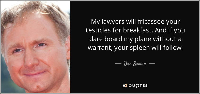 My lawyers will fricassee your testicles for breakfast. And if you dare board my plane without a warrant, your spleen will follow. - Dan Brown
