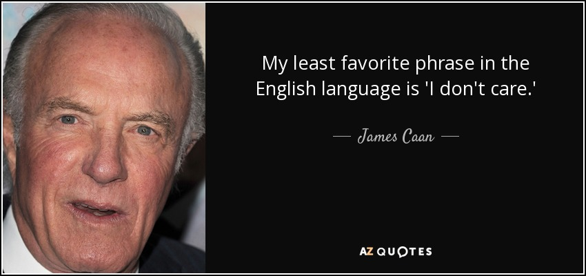 My least favorite phrase in the English language is 'I don't care.' - James Caan