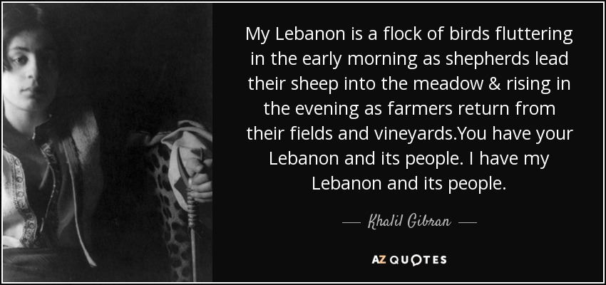 My Lebanon is a flock of birds fluttering in the early morning as shepherds lead their sheep into the meadow & rising in the evening as farmers return from their fields and vineyards.You have your Lebanon and its people. I have my Lebanon and its people. - Khalil Gibran