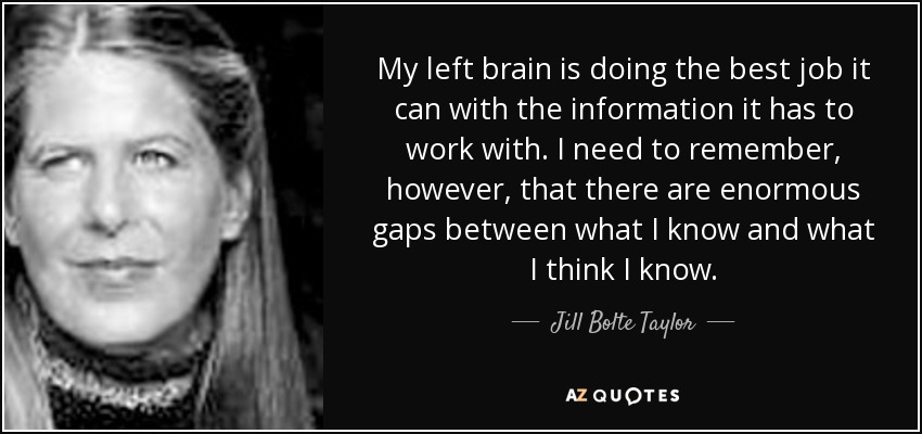 My left brain is doing the best job it can with the information it has to work with. I need to remember, however, that there are enormous gaps between what I know and what I think I know. - Jill Bolte Taylor