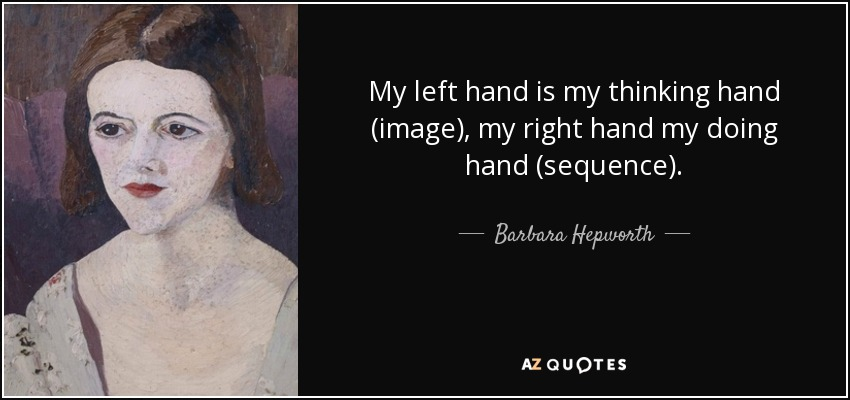 My left hand is my thinking hand (image), my right hand my doing hand (sequence). - Barbara Hepworth