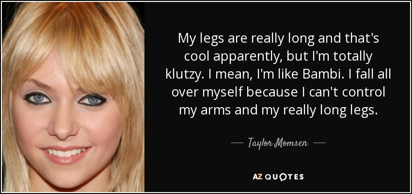 My legs are really long and that's cool apparently, but I'm totally klutzy. I mean, I'm like Bambi. I fall all over myself because I can't control my arms and my really long legs. - Taylor Momsen