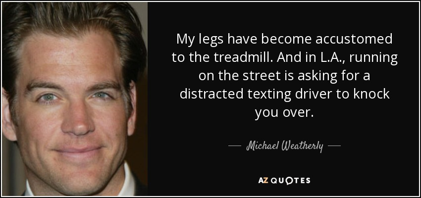 My legs have become accustomed to the treadmill. And in L.A., running on the street is asking for a distracted texting driver to knock you over. - Michael Weatherly