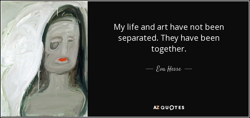 My life and art have not been separated. They have been together. - Eva Hesse