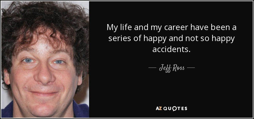 My life and my career have been a series of happy and not so happy accidents. - Jeff Ross