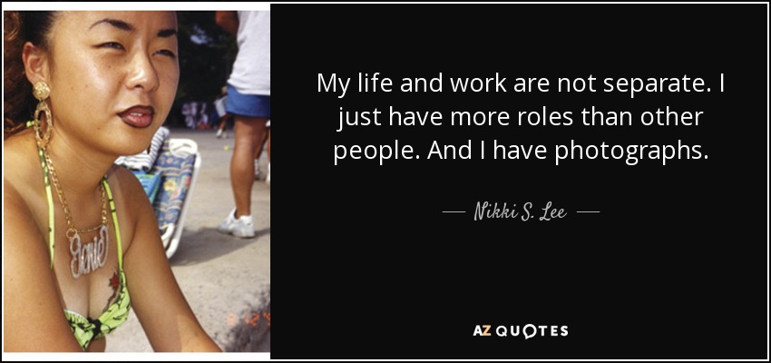 My life and work are not separate. I just have more roles than other people. And I have photographs. - Nikki S. Lee