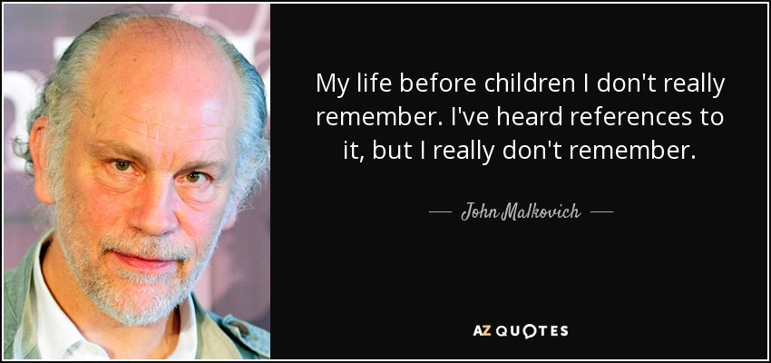 My life before children I don't really remember. I've heard references to it, but I really don't remember. - John Malkovich