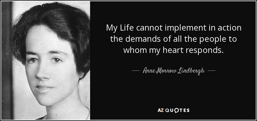 My Life cannot implement in action the demands of all the people to whom my heart responds. - Anne Morrow Lindbergh