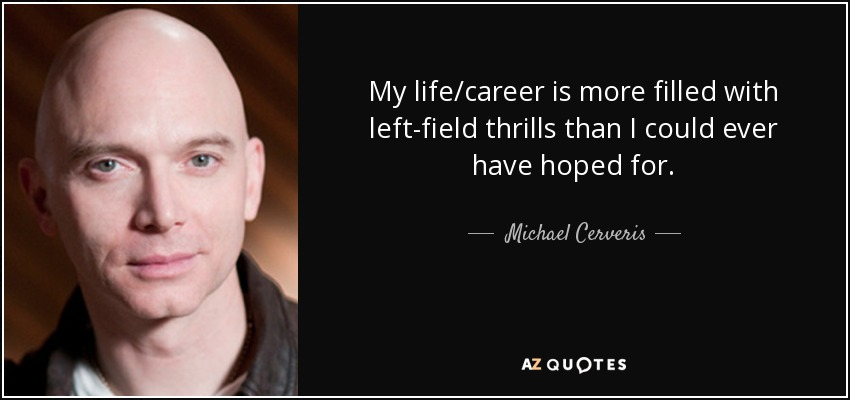 My life/career is more filled with left-field thrills than I could ever have hoped for. - Michael Cerveris