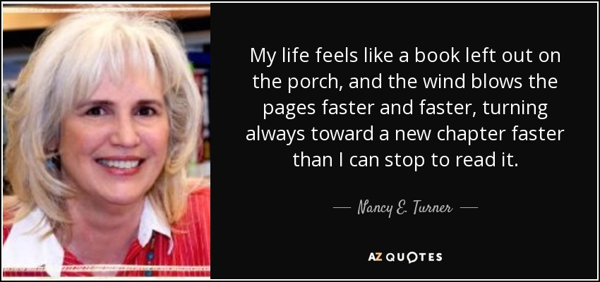 My life feels like a book left out on the porch, and the wind blows the pages faster and faster, turning always toward a new chapter faster than I can stop to read it. - Nancy E. Turner