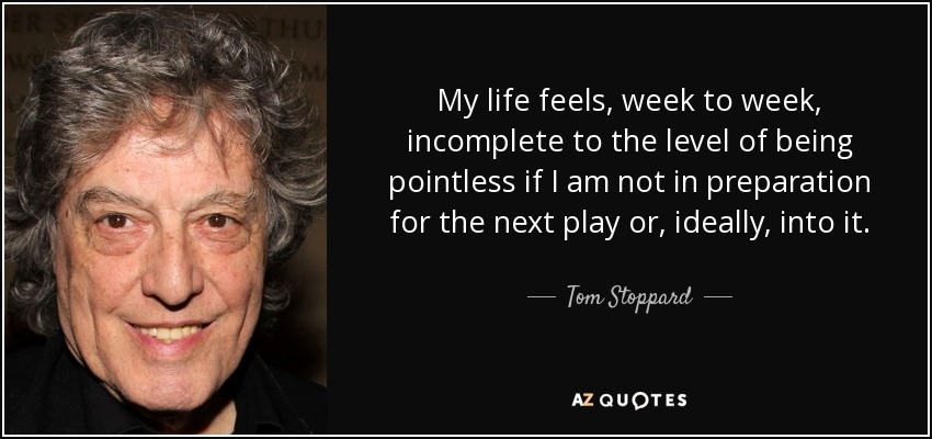 My life feels, week to week, incomplete to the level of being pointless if I am not in preparation for the next play or, ideally, into it. - Tom Stoppard