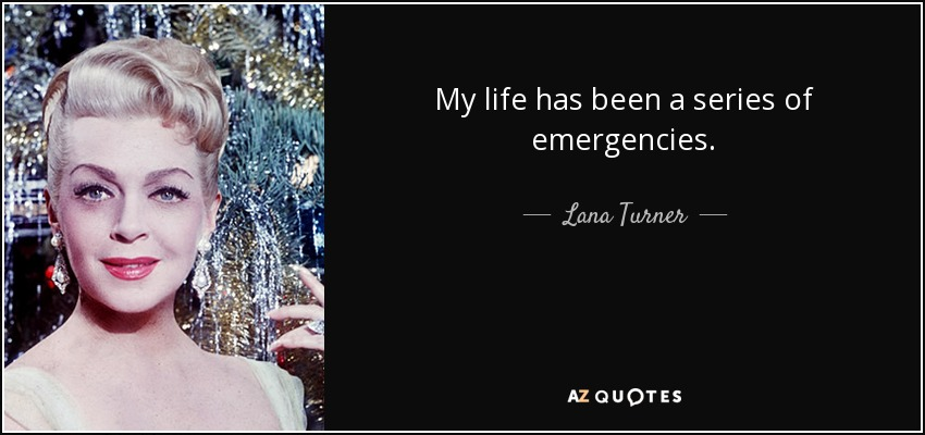 My life has been a series of emergencies. - Lana Turner