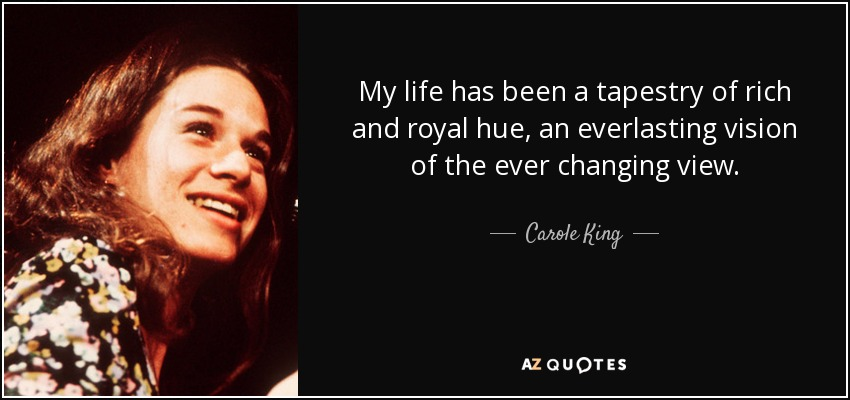 My life has been a tapestry of rich and royal hue, an everlasting vision of the ever changing view. - Carole King