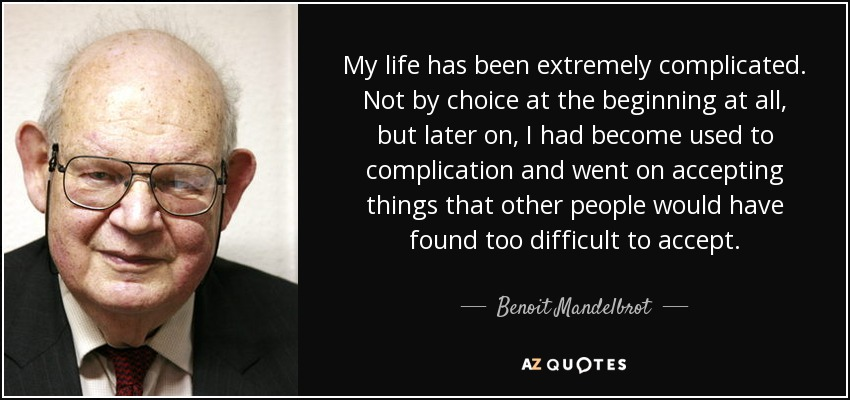 My life has been extremely complicated. Not by choice at the beginning at all, but later on, I had become used to complication and went on accepting things that other people would have found too difficult to accept. - Benoit Mandelbrot
