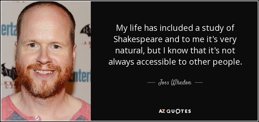 My life has included a study of Shakespeare and to me it's very natural, but I know that it's not always accessible to other people. - Joss Whedon