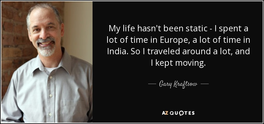 My life hasn't been static - I spent a lot of time in Europe, a lot of time in India. So I traveled around a lot, and I kept moving. - Gary Kraftsow