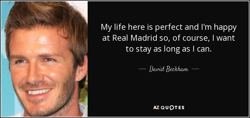 My life here is perfect and I'm happy at Real Madrid so, of course, I want to stay as long as I can. - David Beckham