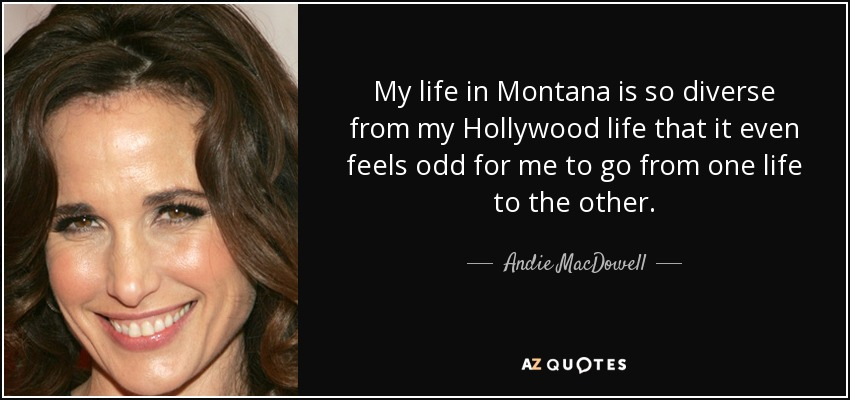 My life in Montana is so diverse from my Hollywood life that it even feels odd for me to go from one life to the other. - Andie MacDowell