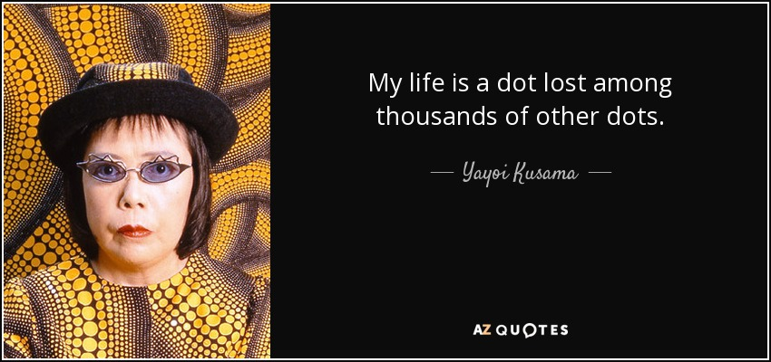 My life is a dot lost among thousands of other dots. - Yayoi Kusama