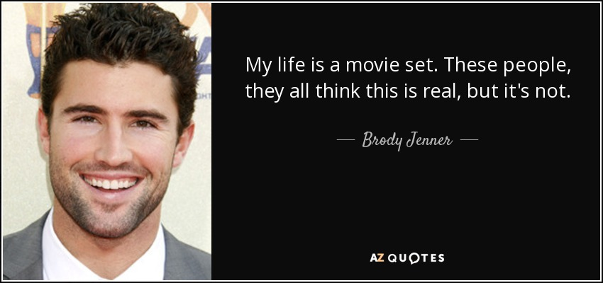 My life is a movie set. These people, they all think this is real, but it's not. - Brody Jenner
