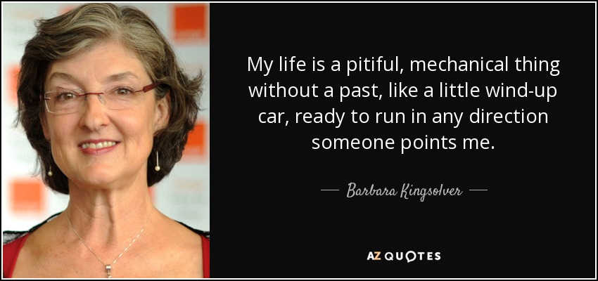 My life is a pitiful, mechanical thing without a past, like a little wind-up car, ready to run in any direction someone points me. - Barbara Kingsolver