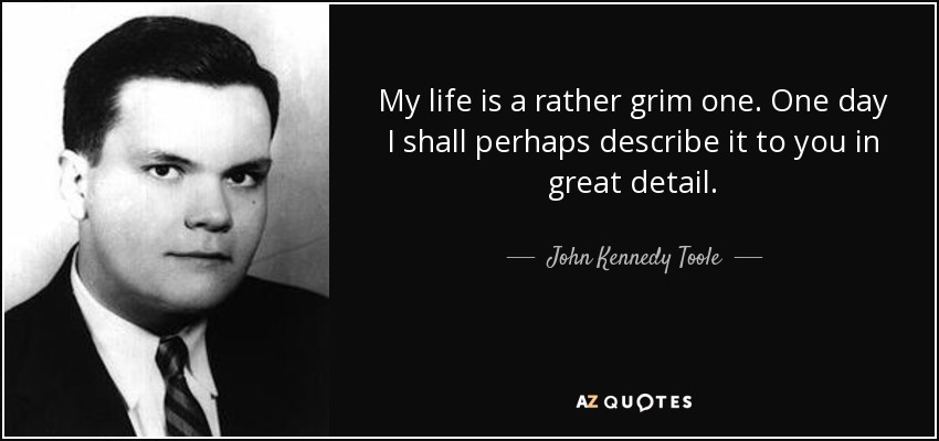 My life is a rather grim one. One day I shall perhaps describe it to you in great detail. - John Kennedy Toole