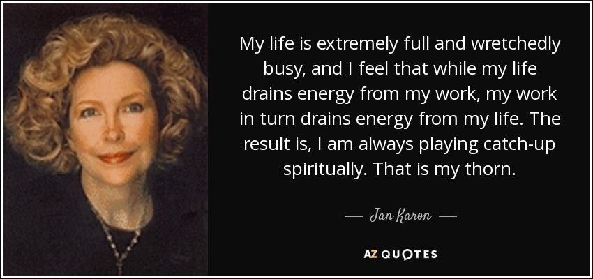 My life is extremely full and wretchedly busy, and I feel that while my life drains energy from my work, my work in turn drains energy from my life. The result is, I am always playing catch-up spiritually. That is my thorn. - Jan Karon