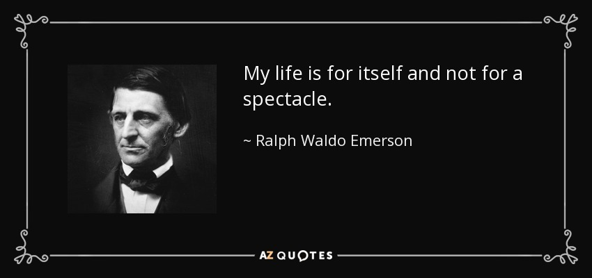 My life is for itself and not for a spectacle. - Ralph Waldo Emerson