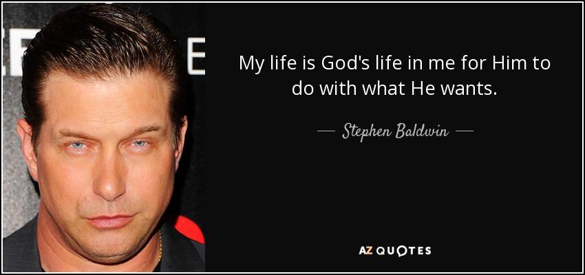 My life is God's life in me for Him to do with what He wants. - Stephen Baldwin