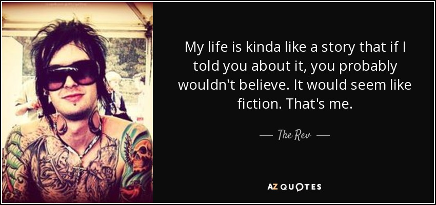 My life is kinda like a story that if I told you about it, you probably wouldn't believe. It would seem like fiction. That's me. - The Rev